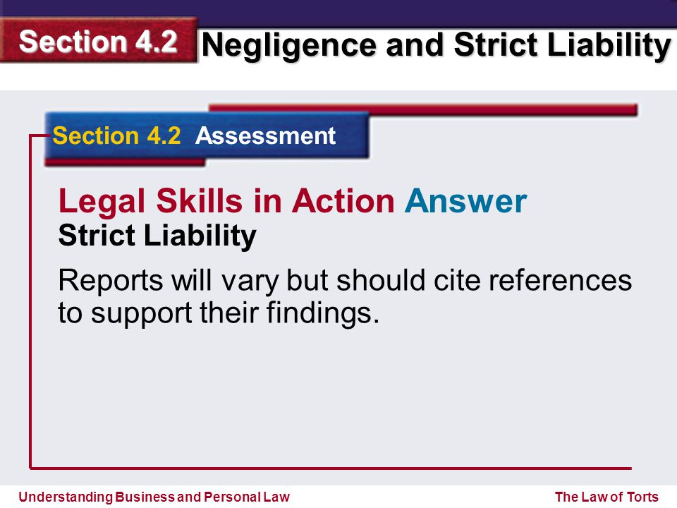 Understanding Business and Personal Law Negligence and Strict Liability Section 4.2 The Law of Torts Section 4.2 Assessment Reports will vary but should cite references to support their findings.