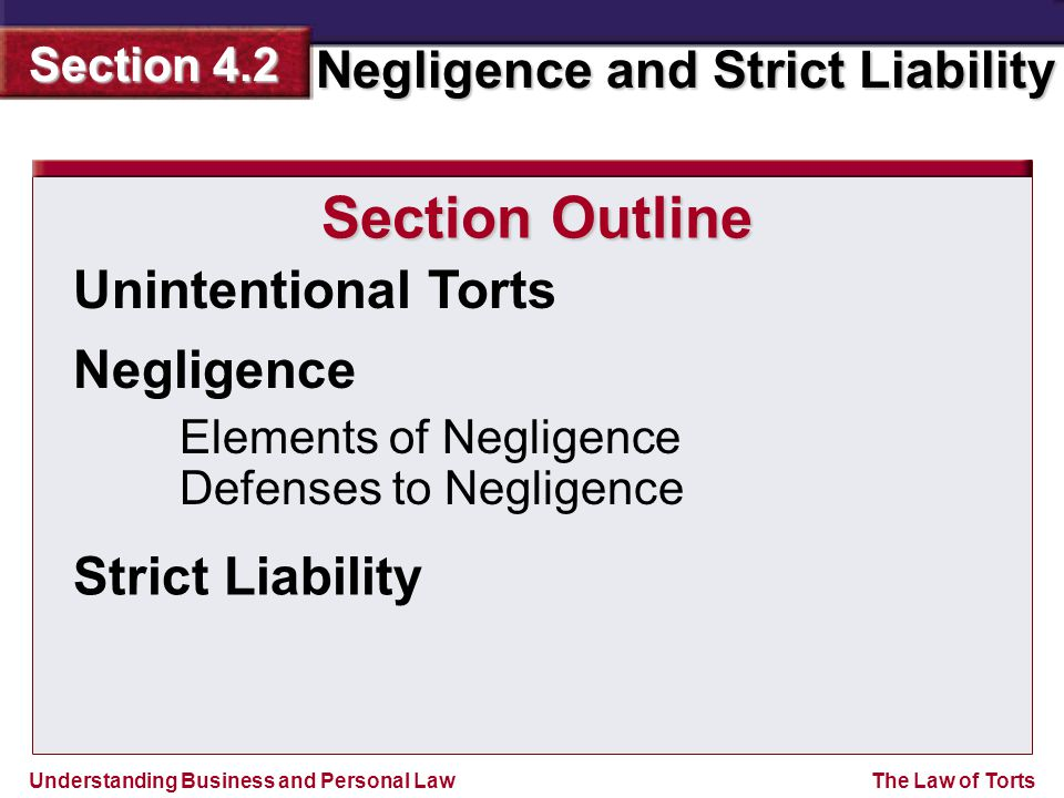 Understanding Business and Personal Law Negligence and Strict Liability Section 4.2 The Law of Torts Unintentional Torts Section Outline Negligence Elements of Negligence Defenses to Negligence Strict Liability