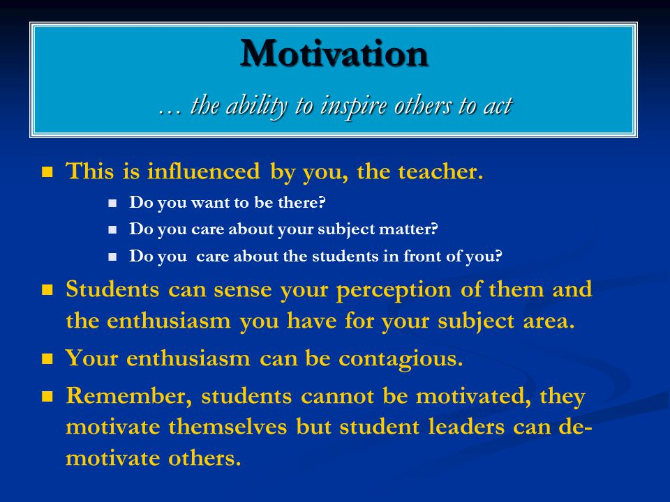 Motivation … the ability to inspire others to act This is influenced by you, the teacher.