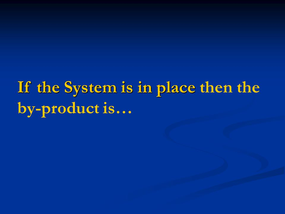 If the System is in place If the System is in place then the by-product is…
