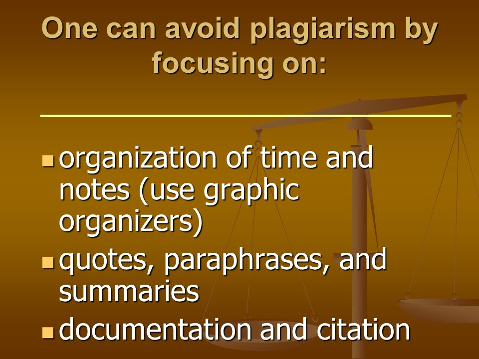One can avoid plagiarism by focusing on: organization of time and notes (use graphic organizers) organization of time and notes (use graphic organizers) quotes, paraphrases, and summaries quotes, paraphrases, and summaries documentation and citation documentation and citation