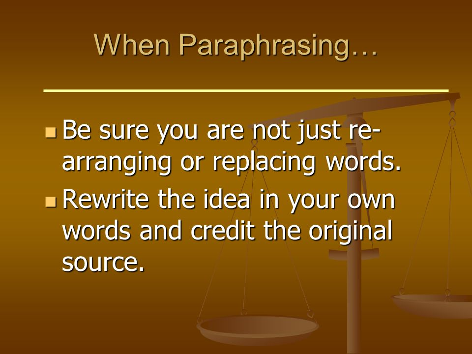 When Paraphrasing… Be sure you are not just re- arranging or replacing words.