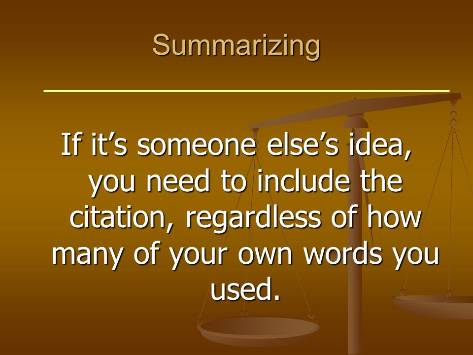 Summarizing If it's someone else's idea, you need to include the citation, regardless of how many of your own words you used.