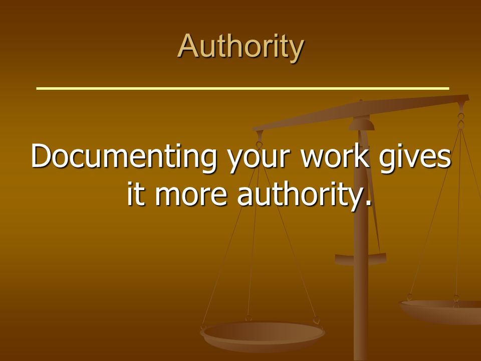 Authority Documenting your work gives it more authority.