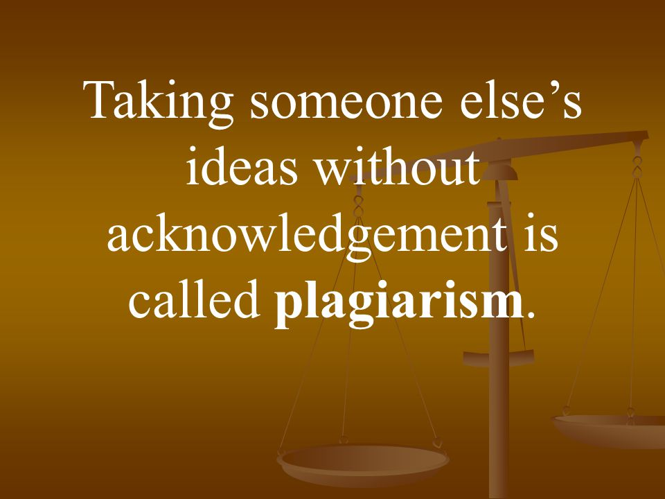 Taking someone else's ideas without acknowledgement is called plagiarism.