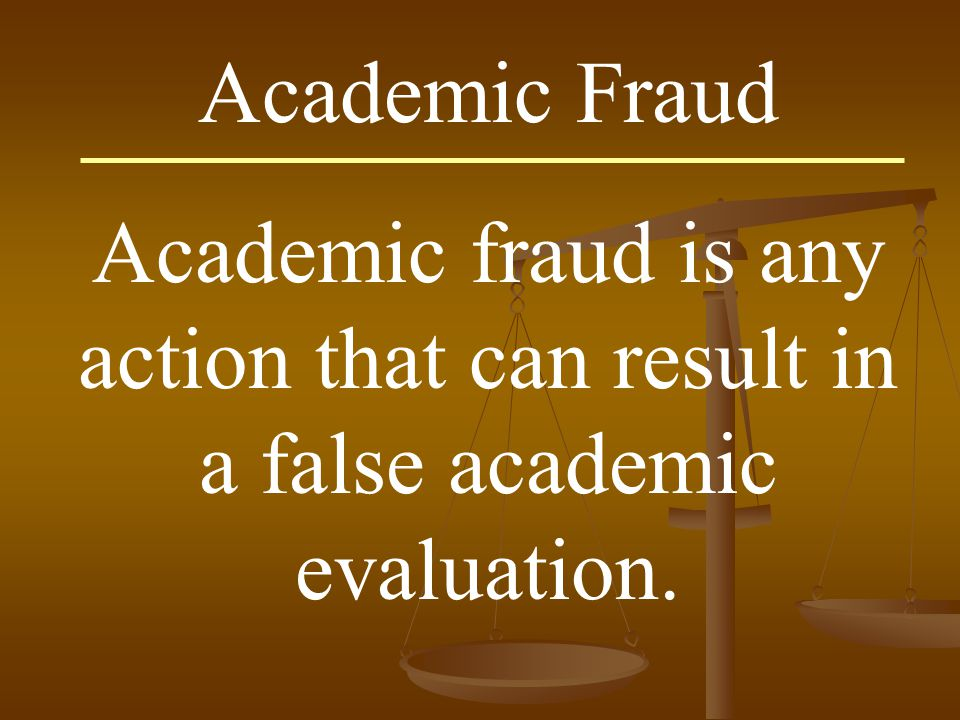 Academic Fraud Academic fraud is any action that can result in a false academic evaluation.