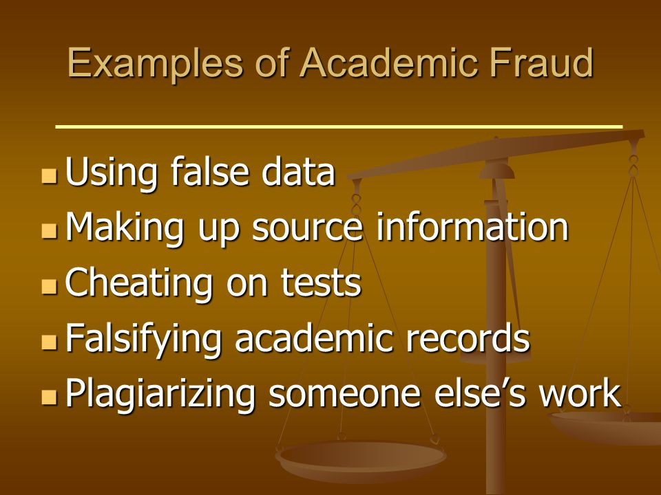 Examples of Academic Fraud Using false data Using false data Making up source information Making up source information Cheating on tests Cheating on tests Falsifying academic records Falsifying academic records Plagiarizing someone else's work Plagiarizing someone else's work