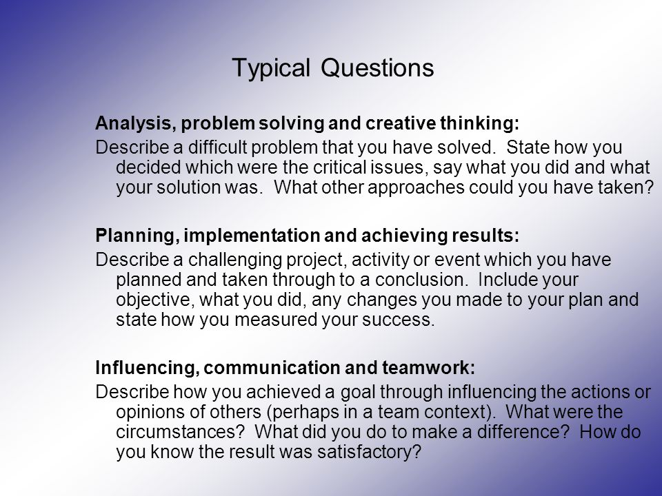 Typical Questions Analysis, problem solving and creative thinking: Describe a difficult problem that you have solved.