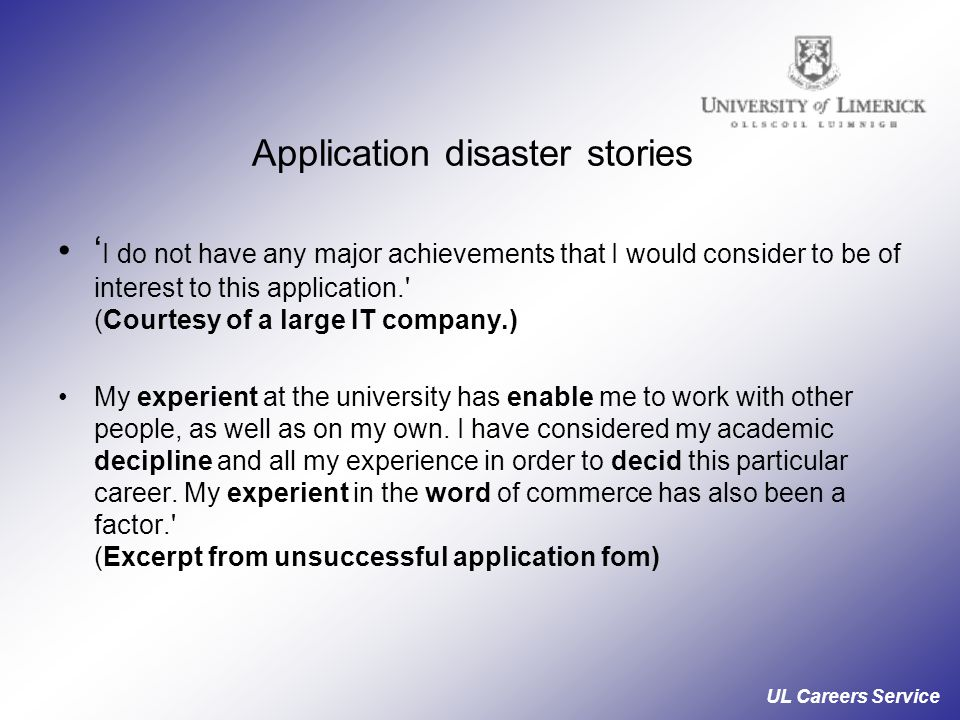 UL Careers Service Application disaster stories ' I do not have any major achievements that I would consider to be of interest to this application. (Courtesy of a large IT company.) My experient at the university has enable me to work with other people, as well as on my own.