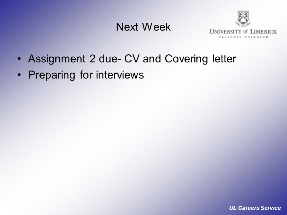UL Careers Service Next Week Assignment 2 due- CV and Covering letter Preparing for interviews