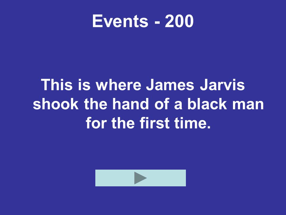 Events - 200 This is where James Jarvis shook the hand of a black man for the first time.