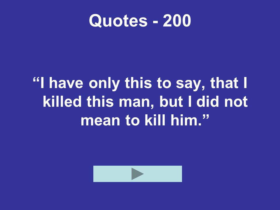 Quotes - 200 I have only this to say, that I killed this man, but I did not mean to kill him.