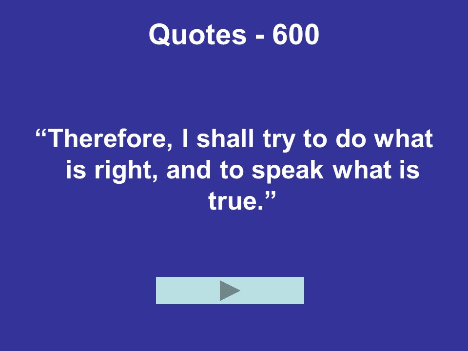Quotes - 600 Therefore, I shall try to do what is right, and to speak what is true.