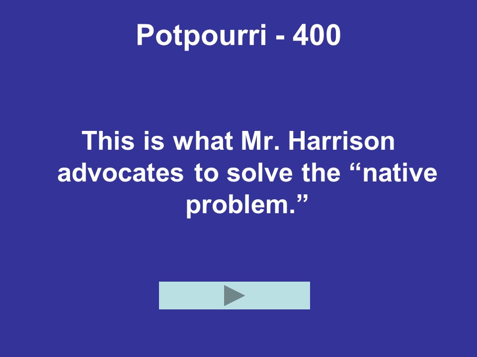 Potpourri - 400 This is what Mr. Harrison advocates to solve the native problem.