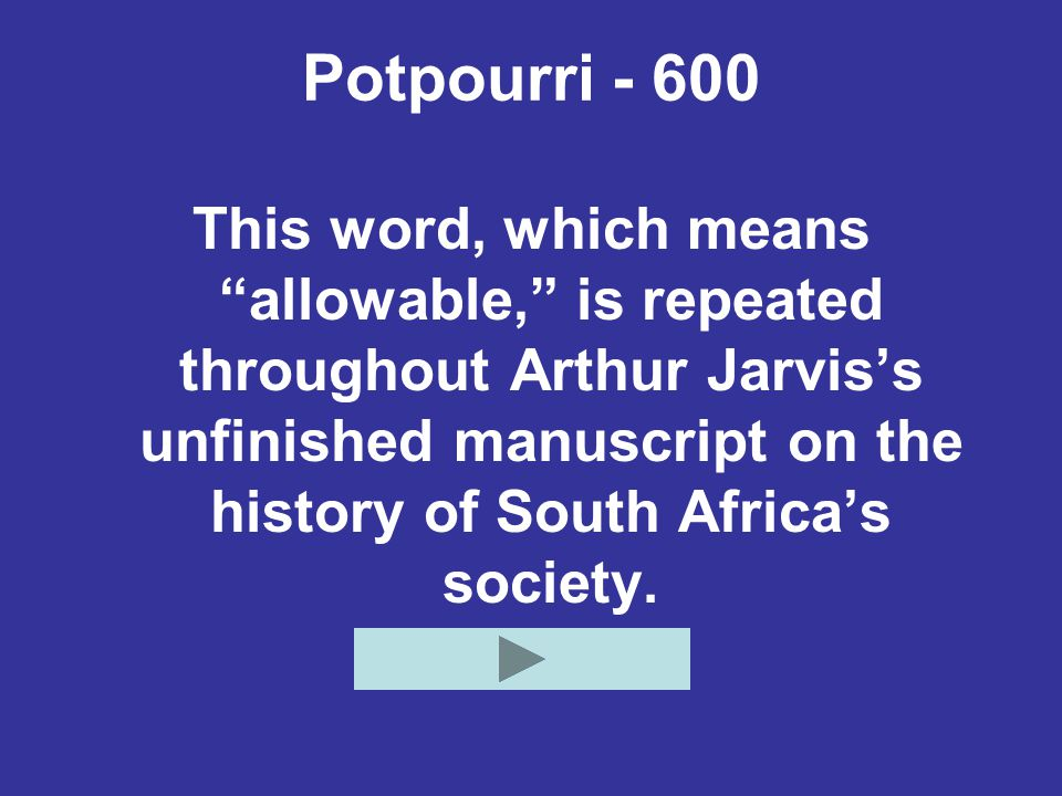 Potpourri - 600 This word, which means allowable, is repeated throughout Arthur Jarvis's unfinished manuscript on the history of South Africa's society.