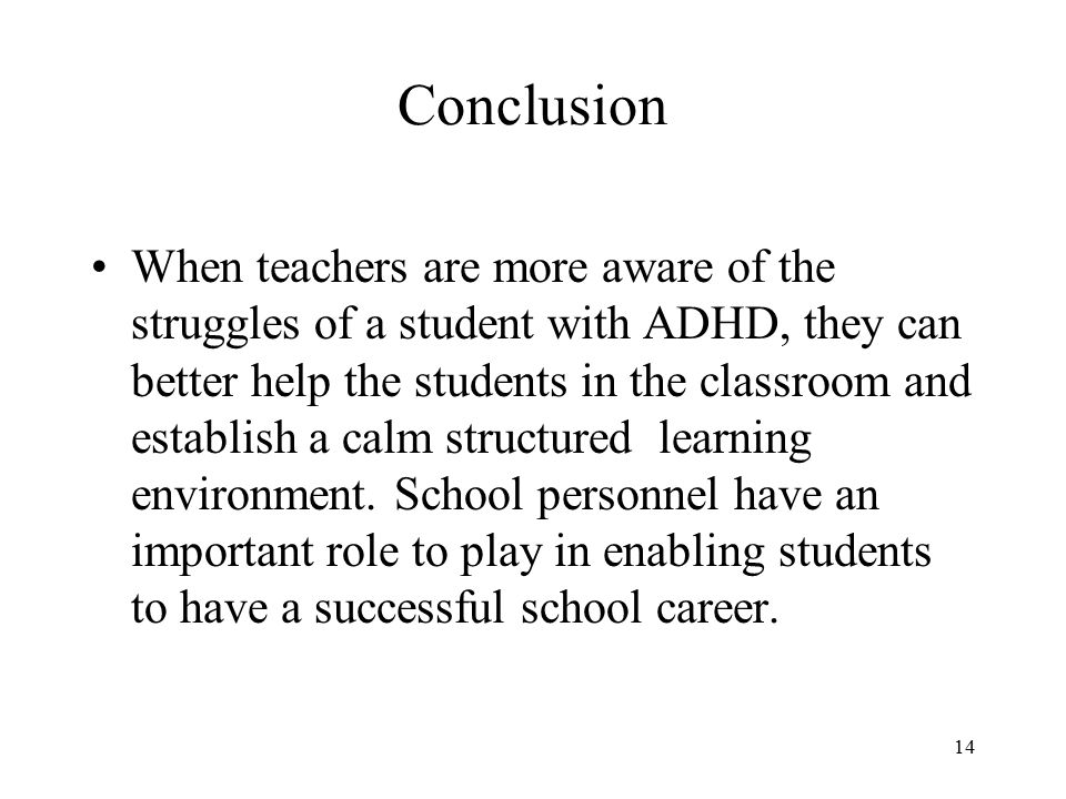 Conclusion When teachers are more aware of the struggles of a student with ADHD, they can better help the students in the classroom and establish a calm structured learning environment.