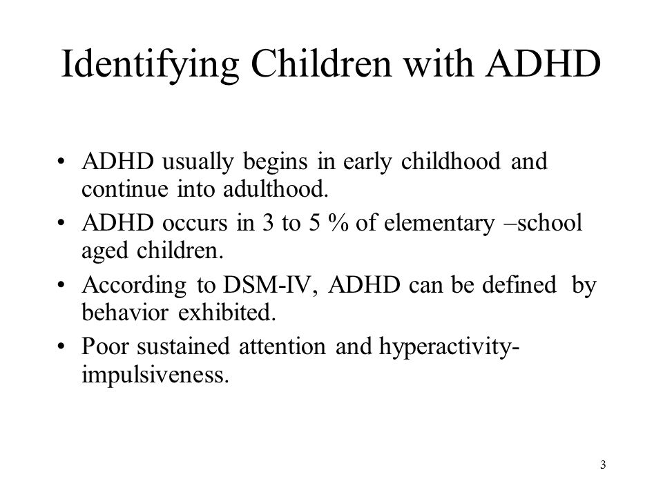 Identifying Children with ADHD ADHD usually begins in early childhood and continue into adulthood.