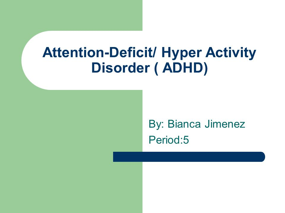 Attention-Deficit/ Hyper Activity Disorder ( ADHD) By: Bianca Jimenez Period:5