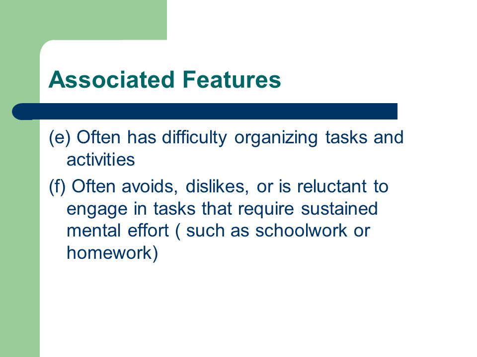 Associated Features (e) Often has difficulty organizing tasks and activities (f) Often avoids, dislikes, or is reluctant to engage in tasks that require sustained mental effort ( such as schoolwork or homework)