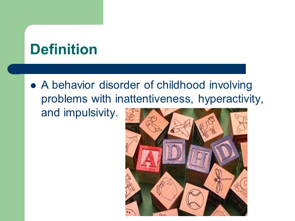 Definition A behavior disorder of childhood involving problems with inattentiveness, hyperactivity, and impulsivity.