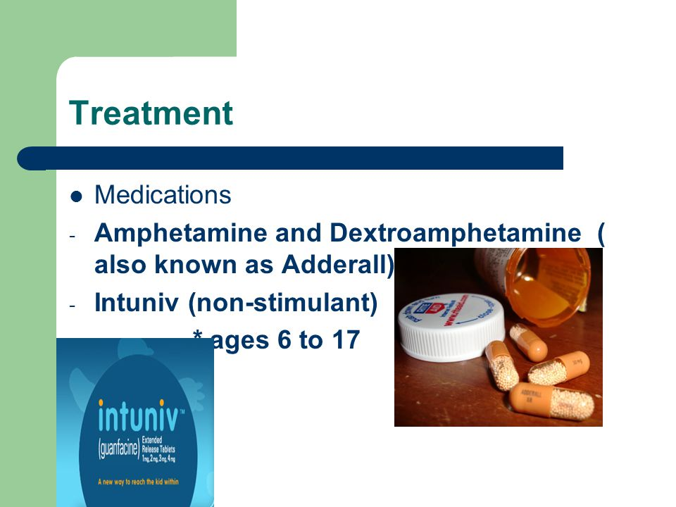 Treatment Medications - Amphetamine and Dextroamphetamine ( also known as Adderall) - Intuniv (non-stimulant) * ages 6 to 17