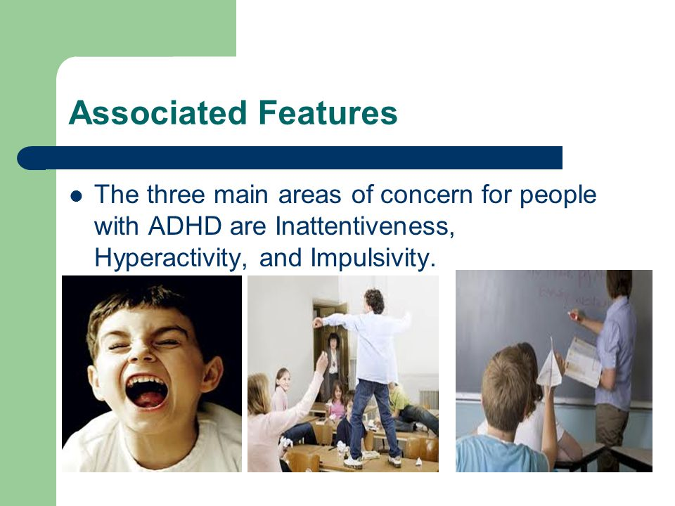 Associated Features The three main areas of concern for people with ADHD are Inattentiveness, Hyperactivity, and Impulsivity.