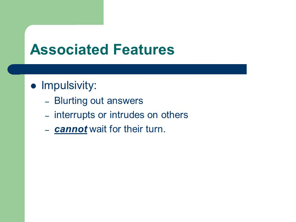 Associated Features Impulsivity: – Blurting out answers – interrupts or intrudes on others – cannot wait for their turn.