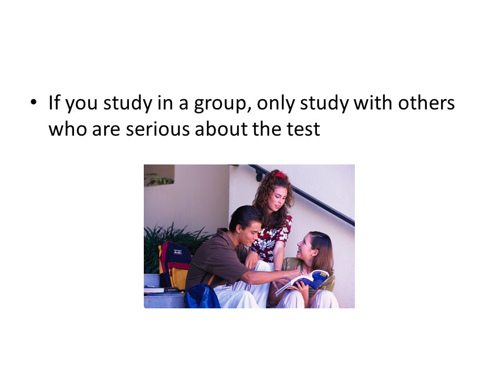 If you study in a group, only study with others who are serious about the test