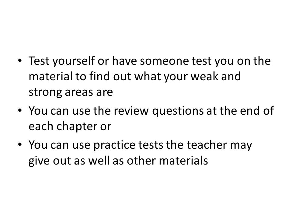 Test yourself or have someone test you on the material to find out what your weak and strong areas are You can use the review questions at the end of each chapter or You can use practice tests the teacher may give out as well as other materials