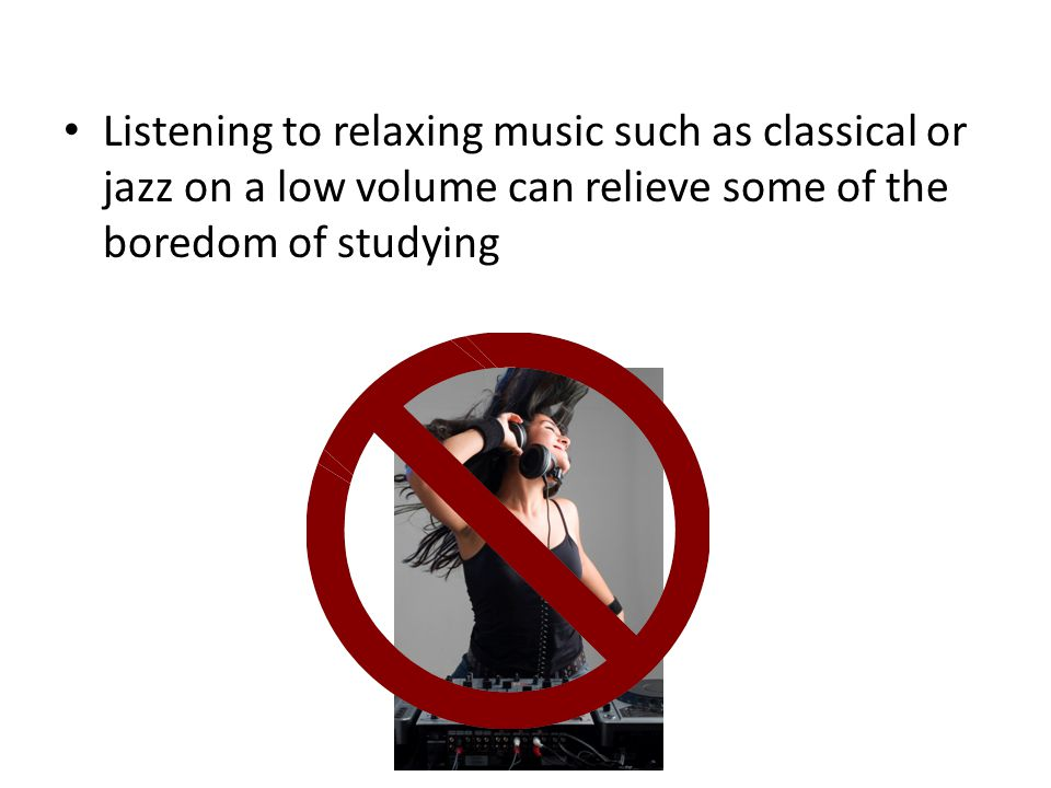 Listening to relaxing music such as classical or jazz on a low volume can relieve some of the boredom of studying