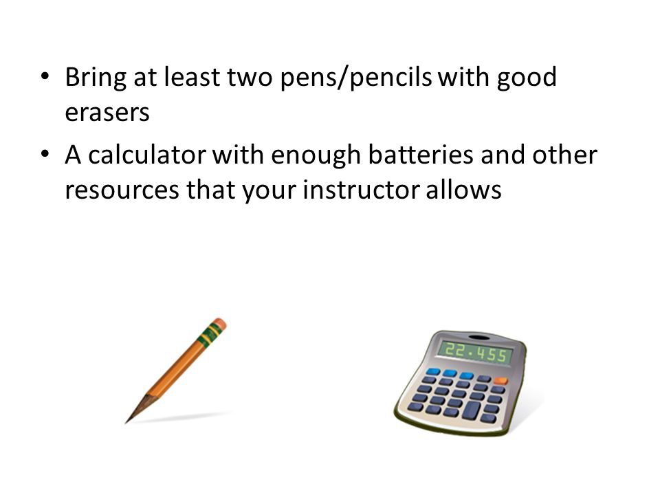 Bring at least two pens/pencils with good erasers A calculator with enough batteries and other resources that your instructor allows