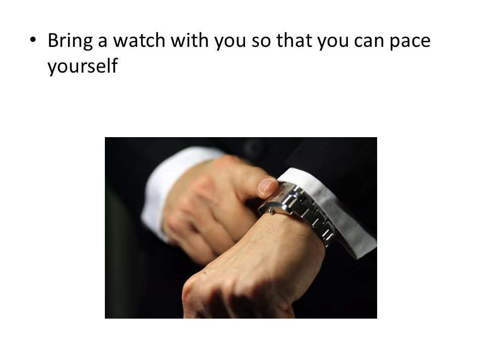 Bring a watch with you so that you can pace yourself
