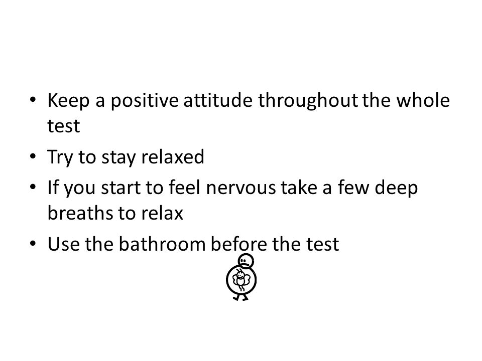 Keep a positive attitude throughout the whole test Try to stay relaxed If you start to feel nervous take a few deep breaths to relax Use the bathroom before the test