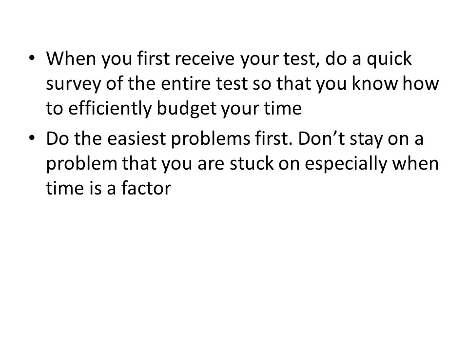 When you first receive your test, do a quick survey of the entire test so that you know how to efficiently budget your time Do the easiest problems first.
