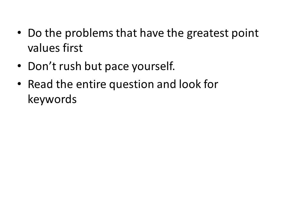 Do the problems that have the greatest point values first Don't rush but pace yourself.