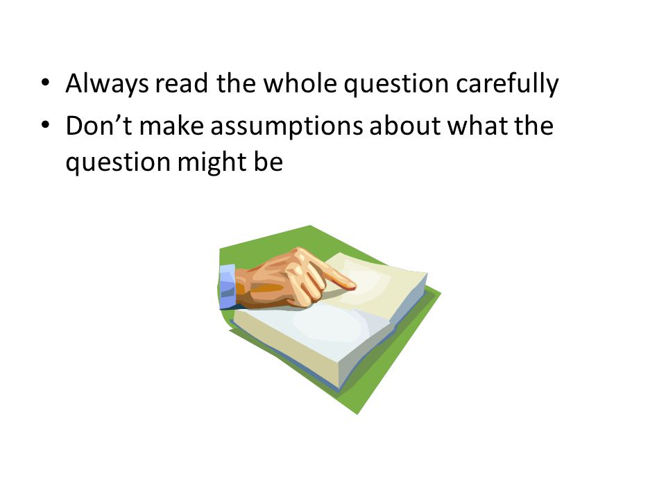 Always read the whole question carefully Don't make assumptions about what the question might be
