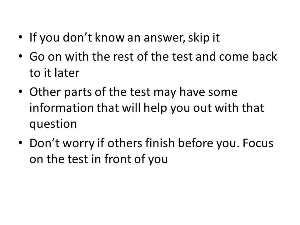 If you don't know an answer, skip it Go on with the rest of the test and come back to it later Other parts of the test may have some information that will help you out with that question Don't worry if others finish before you.