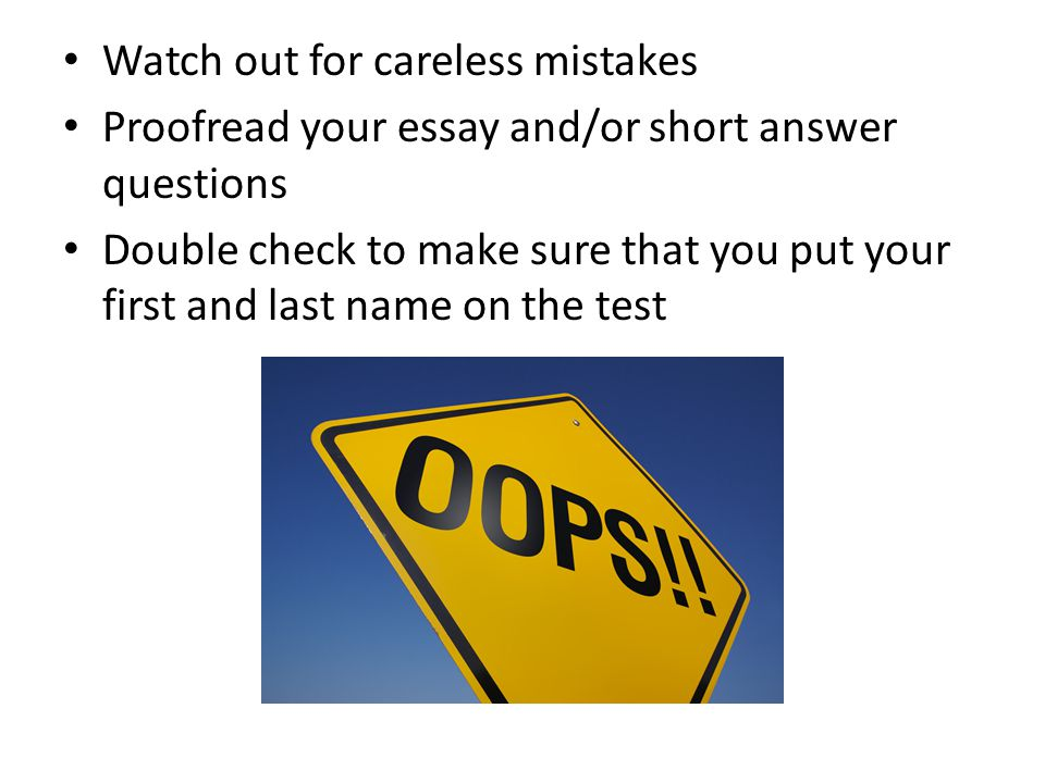 Watch out for careless mistakes Proofread your essay and/or short answer questions Double check to make sure that you put your first and last name on the test