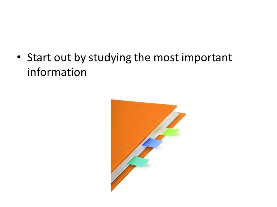 Start out by studying the most important information