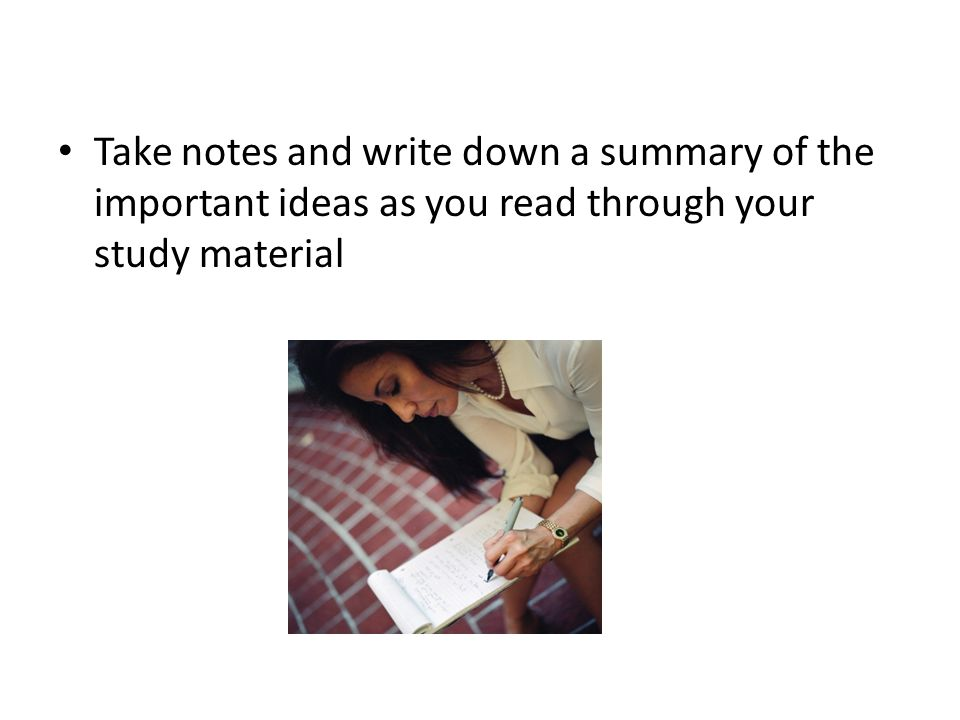 Take notes and write down a summary of the important ideas as you read through your study material