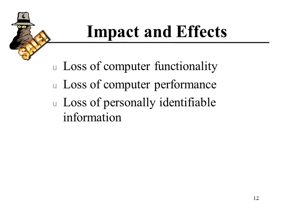 Impact and Effects u Loss of computer functionality u Loss of computer performance u Loss of personally identifiable information 12