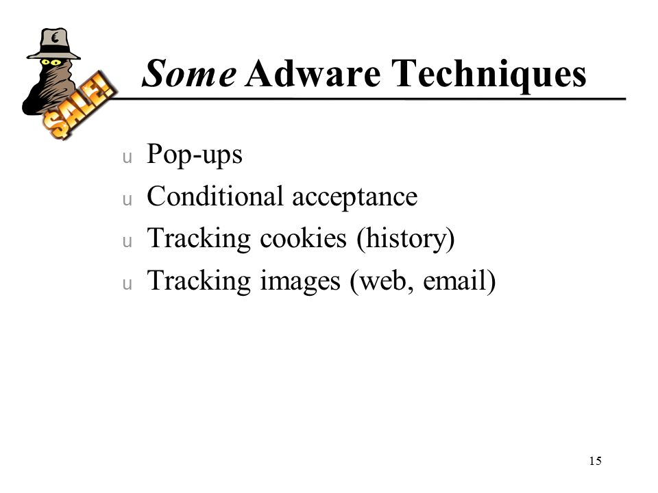 Some Adware Techniques u Pop-ups u Conditional acceptance u Tracking cookies (history) u Tracking images (web,  ) 15
