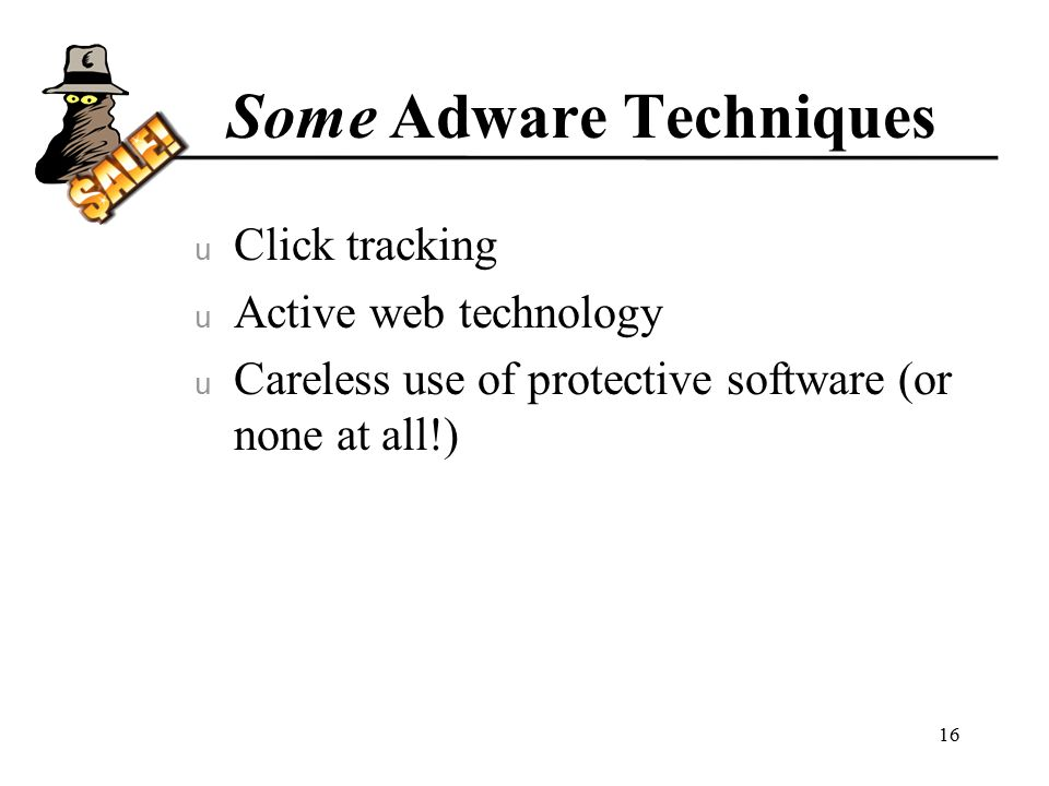 Some Adware Techniques u Click tracking u Active web technology u Careless use of protective software (or none at all!) 16