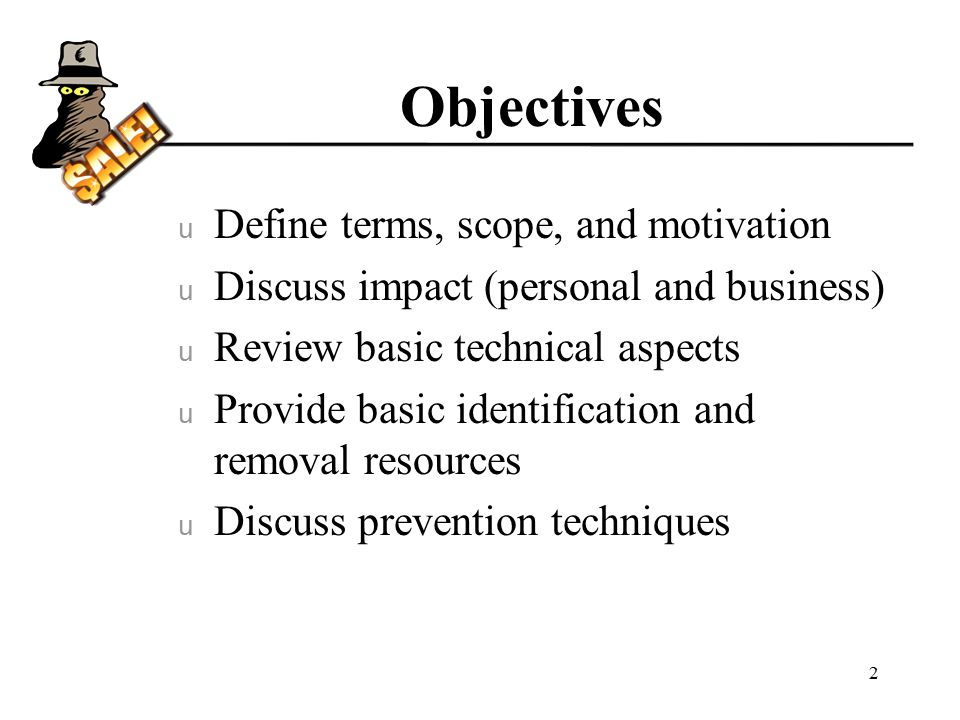 Objectives u Define terms, scope, and motivation u Discuss impact (personal and business) u Review basic technical aspects u Provide basic identification and removal resources u Discuss prevention techniques 2