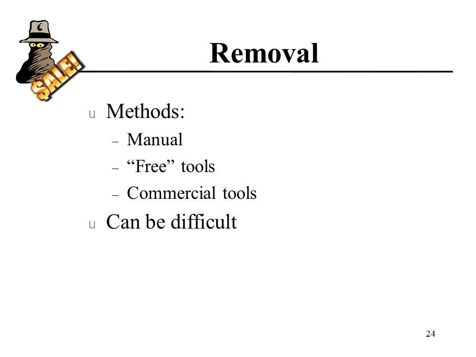 Removal u Methods: – Manual – Free tools – Commercial tools u Can be difficult 24