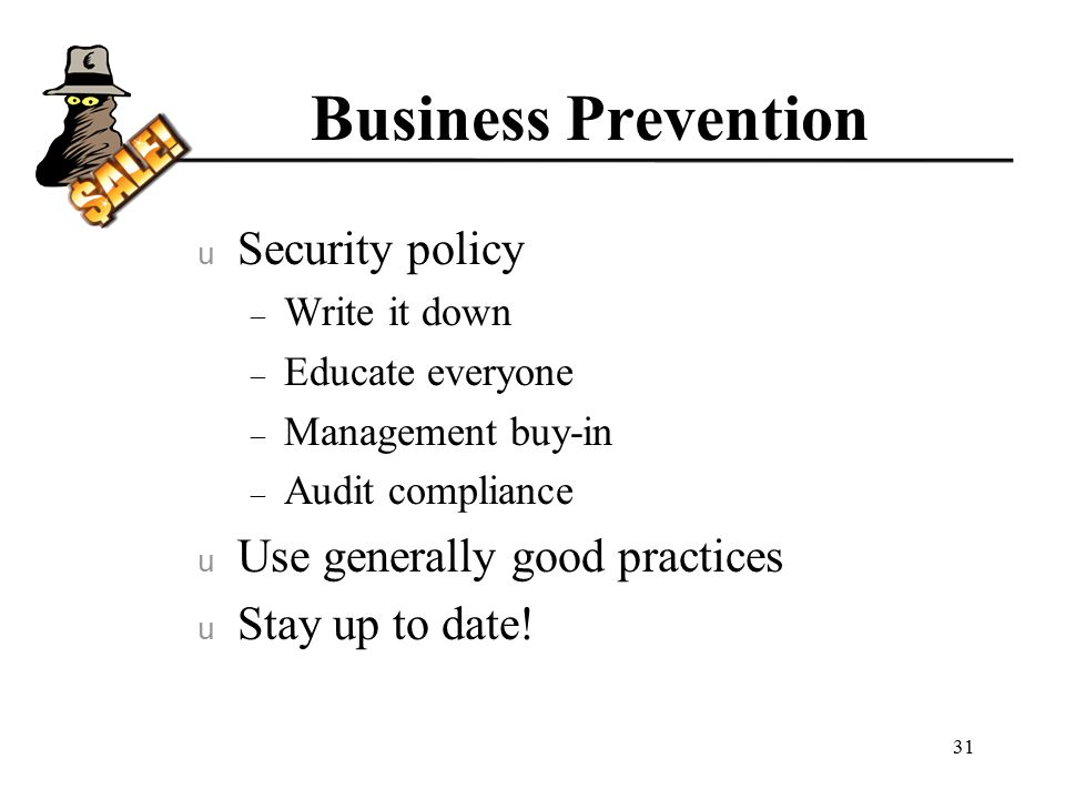 Business Prevention u Security policy – Write it down – Educate everyone – Management buy-in – Audit compliance u Use generally good practices u Stay up to date.