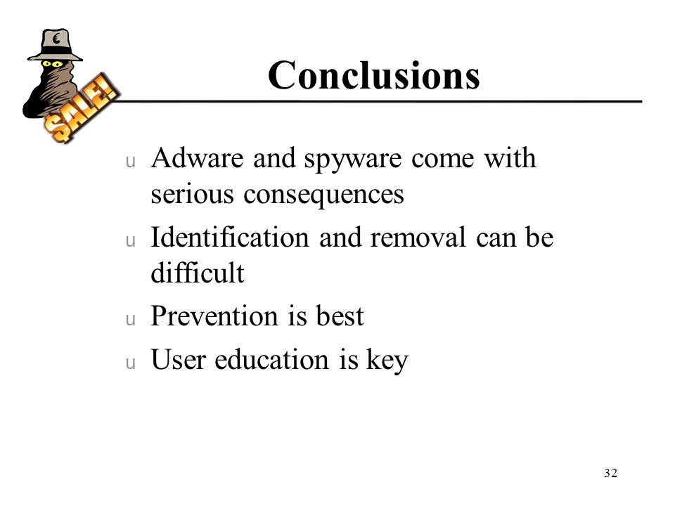 Conclusions u Adware and spyware come with serious consequences u Identification and removal can be difficult u Prevention is best u User education is key 32