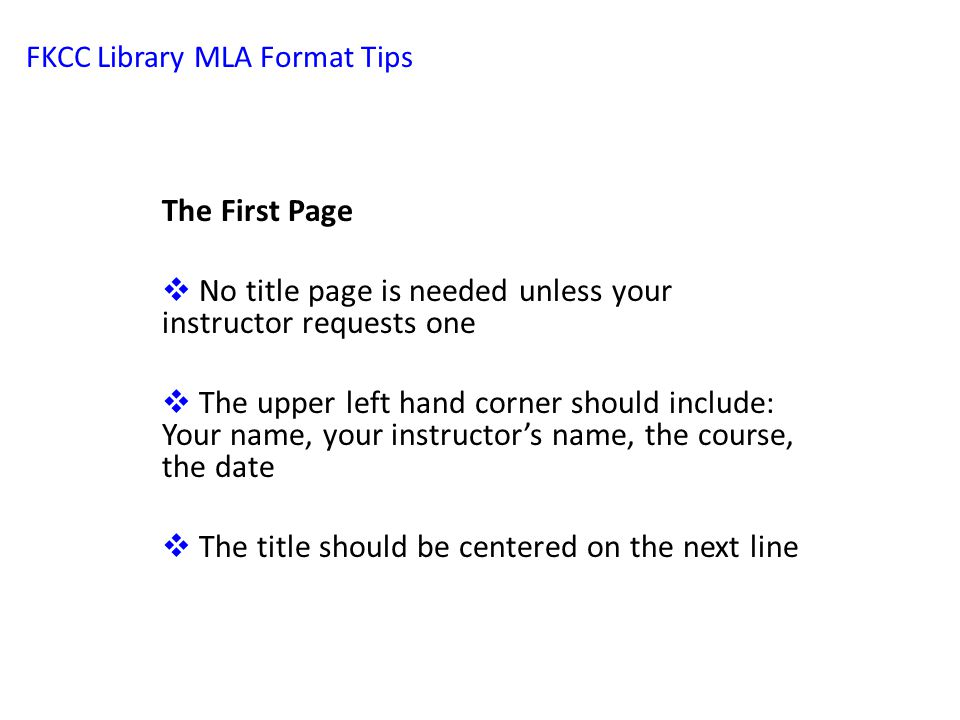 FKCC Library MLA Format Tips The First Page  No title page is needed unless your instructor requests one  The upper left hand corner should include: Your name, your instructor's name, the course, the date  The title should be centered on the next line