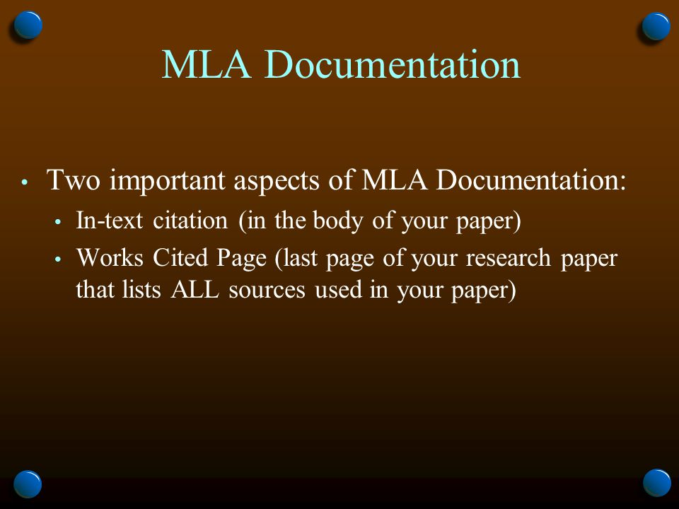 MLA Documentation Two important aspects of MLA Documentation: In-text citation (in the body of your paper) Works Cited Page (last page of your research paper that lists ALL sources used in your paper)