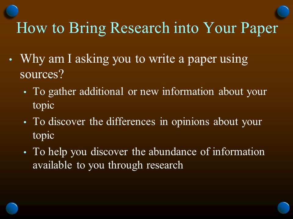 How to Bring Research into Your Paper Why am I asking you to write a paper using sources.